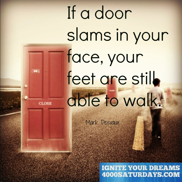 If a door slams in your face, your feet are still able to walk.